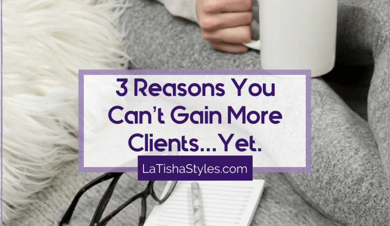 3 Reasons You Can't Gain More Clients…Yet.